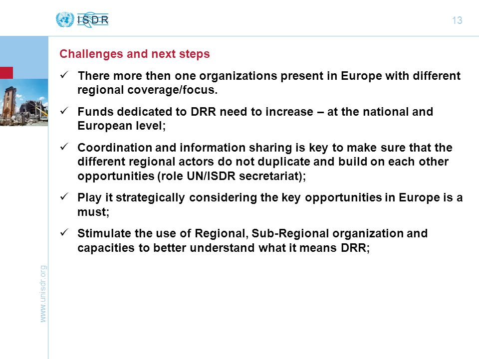 www.unisdr.org 13 Challenges and next steps There more then one organizations present in Europe with different regional coverage/focus.