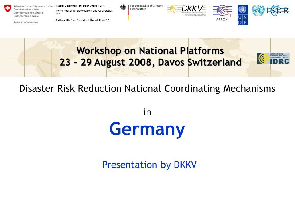 Workshop on National Platforms 23 – 29 August 2008, Davos Switzerland Federal Department of Foreign Affairs FDFA Swiss Agency for Development and Cooperation SDC National Platform for Natural Hazard PLANAT Disaster Risk Reduction National Coordinating Mechanisms in Germany Presentation by DKKV