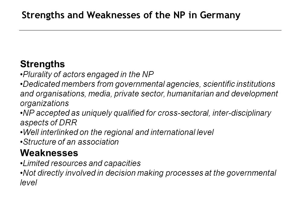 Strengths and Weaknesses of the NP in Germany Strengths Plurality of actors engaged in the NP Dedicated members from governmental agencies, scientific institutions and organisations, media, private sector, humanitarian and development organizations NP accepted as uniquely qualified for cross-sectoral, inter-disciplinary aspects of DRR Well interlinked on the regional and international level Structure of an association Weaknesses Limited resources and capacities Not directly involved in decision making processes at the governmental level