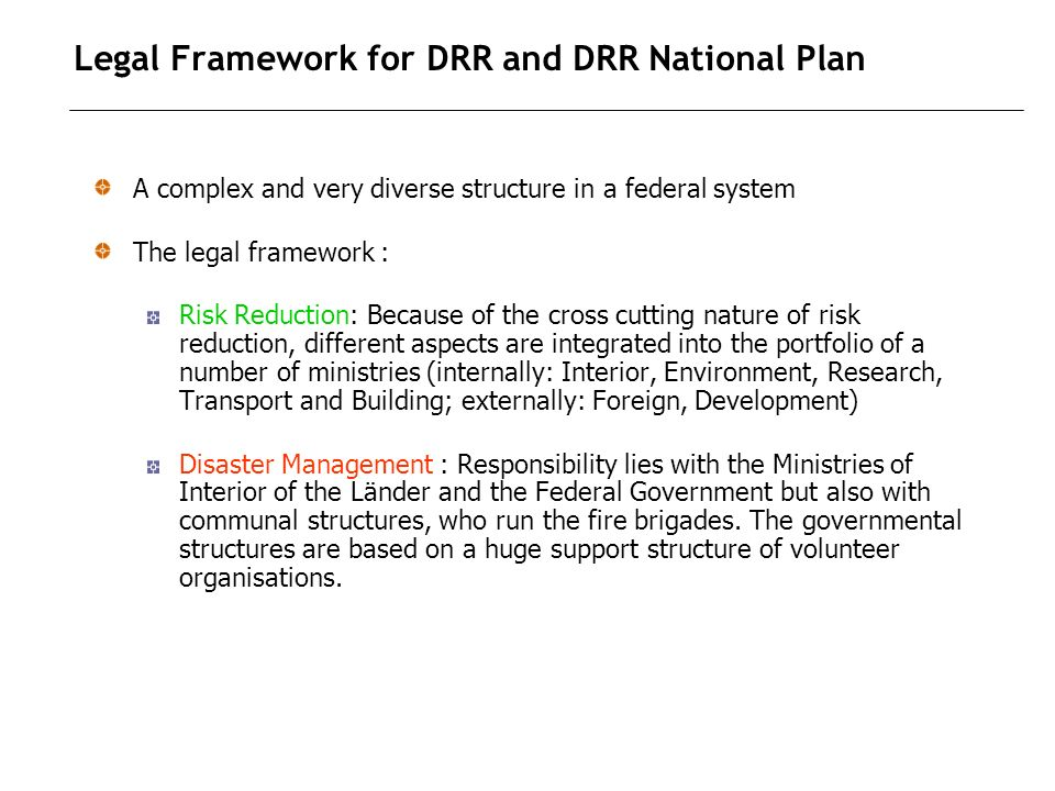 Legal Framework for DRR and DRR National Plan A complex and very diverse structure in a federal system The legal framework : Risk Reduction: Because of the cross cutting nature of risk reduction, different aspects are integrated into the portfolio of a number of ministries (internally: Interior, Environment, Research, Transport and Building; externally: Foreign, Development) Disaster Management : Responsibility lies with the Ministries of Interior of the Länder and the Federal Government but also with communal structures, who run the fire brigades.
