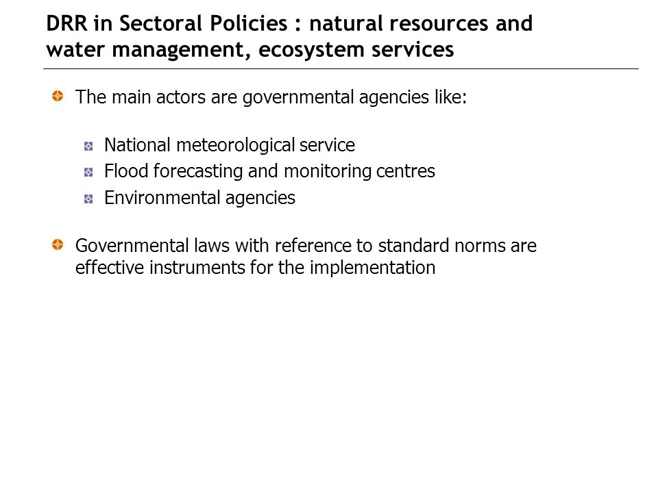 DRR in Sectoral Policies : natural resources and water management, ecosystem services The main actors are governmental agencies like: National meteorological service Flood forecasting and monitoring centres Environmental agencies Governmental laws with reference to standard norms are effective instruments for the implementation