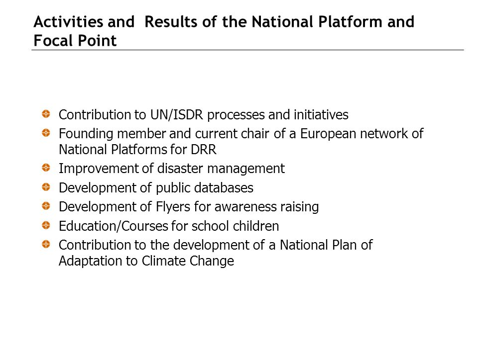 Activities and Results of the National Platform and Focal Point Contribution to UN/ISDR processes and initiatives Founding member and current chair of a European network of National Platforms for DRR Improvement of disaster management Development of public databases Development of Flyers for awareness raising Education/Courses for school children Contribution to the development of a National Plan of Adaptation to Climate Change