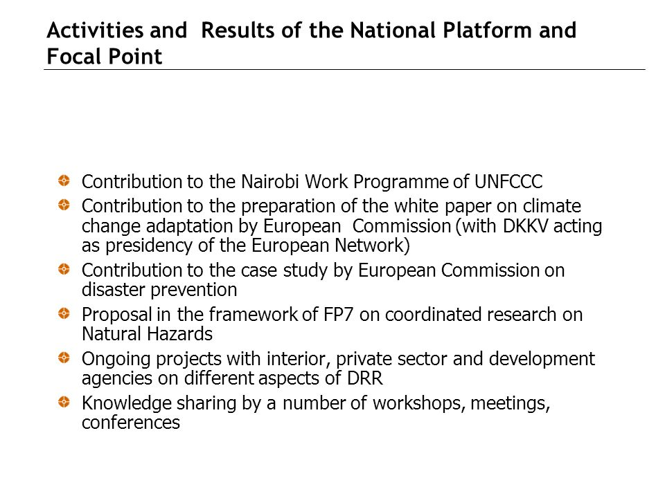 Activities and Results of the National Platform and Focal Point Contribution to the Nairobi Work Programme of UNFCCC Contribution to the preparation of the white paper on climate change adaptation by European Commission (with DKKV acting as presidency of the European Network) Contribution to the case study by European Commission on disaster prevention Proposal in the framework of FP7 on coordinated research on Natural Hazards Ongoing projects with interior, private sector and development agencies on different aspects of DRR Knowledge sharing by a number of workshops, meetings, conferences