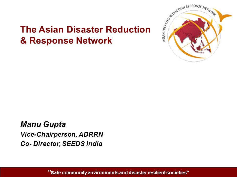 Safe community environments and disaster resilient societies Manu Gupta Vice-Chairperson, ADRRN Co- Director, SEEDS India The Asian Disaster Reduction & Response Network