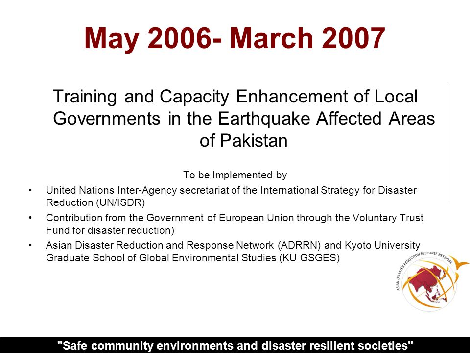 Safe community environments and disaster resilient societies May March 2007 Training and Capacity Enhancement of Local Governments in the Earthquake Affected Areas of Pakistan To be Implemented by United Nations Inter-Agency secretariat of the International Strategy for Disaster Reduction (UN/ISDR) Contribution from the Government of European Union through the Voluntary Trust Fund for disaster reduction) Asian Disaster Reduction and Response Network (ADRRN) and Kyoto University Graduate School of Global Environmental Studies (KU GSGES)