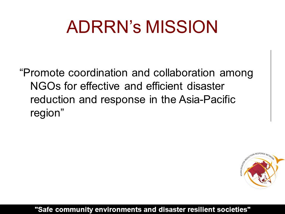 Safe community environments and disaster resilient societies ADRRNs MISSION Promote coordination and collaboration among NGOs for effective and efficient disaster reduction and response in the Asia-Pacific region