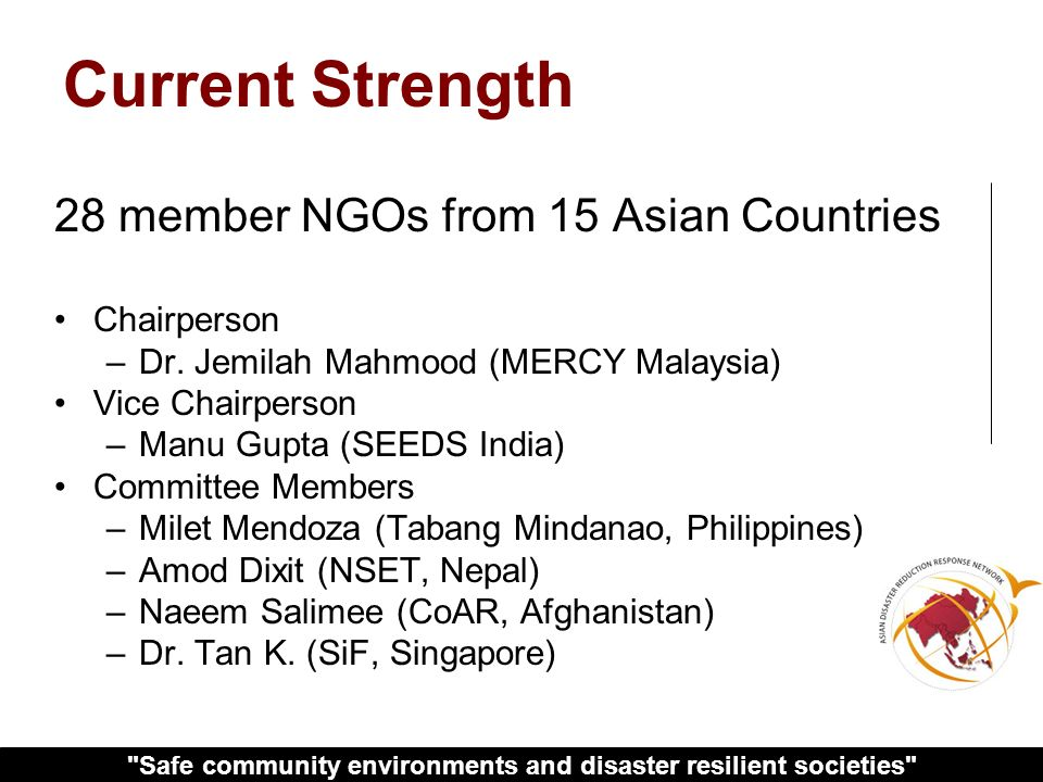 Safe community environments and disaster resilient societies 28 member NGOs from 15 Asian Countries Chairperson –Dr.