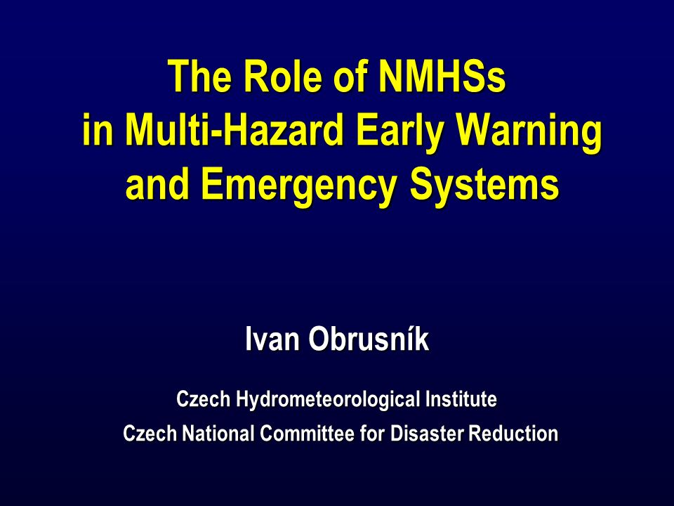 The Role of NMHSs in Multi-Hazard Early Warning and Emergency Systems Ivan Obrusník Czech Hydrometeorological Institute Czech National Committee for Disaster Reduction