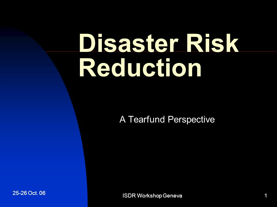 25-26 Oct. 06 ISDR Workshop Geneva1 Disaster Risk Reduction A Tearfund Perspective