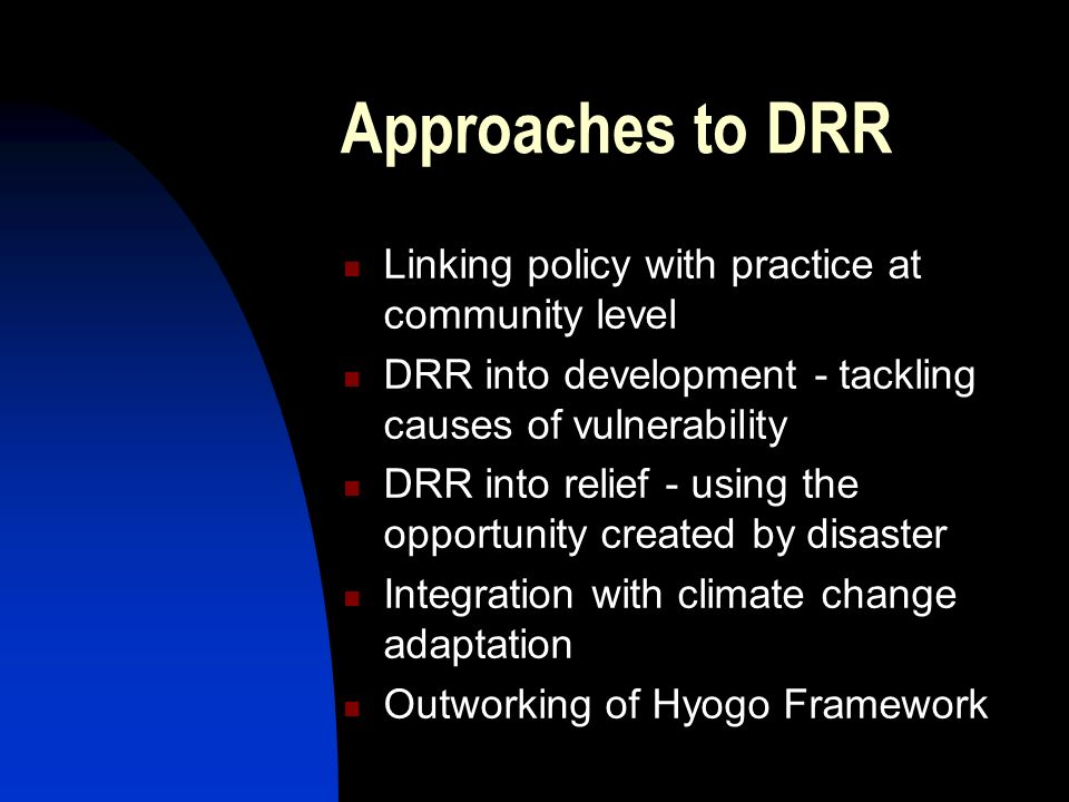 Approaches to DRR Linking policy with practice at community level DRR into development - tackling causes of vulnerability DRR into relief - using the opportunity created by disaster Integration with climate change adaptation Outworking of Hyogo Framework