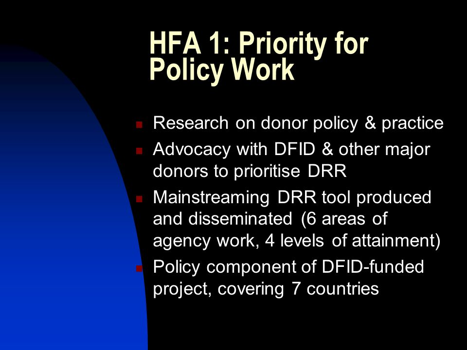 HFA 1: Priority for Policy Work Research on donor policy & practice Advocacy with DFID & other major donors to prioritise DRR Mainstreaming DRR tool produced and disseminated (6 areas of agency work, 4 levels of attainment) Policy component of DFID-funded project, covering 7 countries