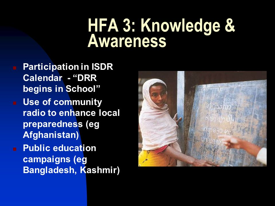 HFA 3: Knowledge & Awareness Participation in ISDR Calendar - DRR begins in School Use of community radio to enhance local preparedness (eg Afghanistan) Public education campaigns (eg Bangladesh, Kashmir)