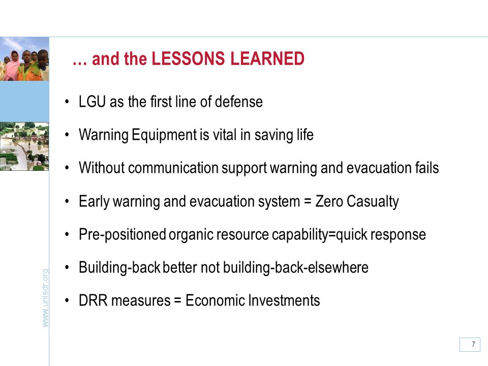7 … and the LESSONS LEARNED LGU as the first line of defense Warning Equipment is vital in saving life Without communication support warning and evacuation fails Early warning and evacuation system = Zero Casualty Pre-positioned organic resource capability=quick response Building-back better not building-back-elsewhere DRR measures = Economic Investments