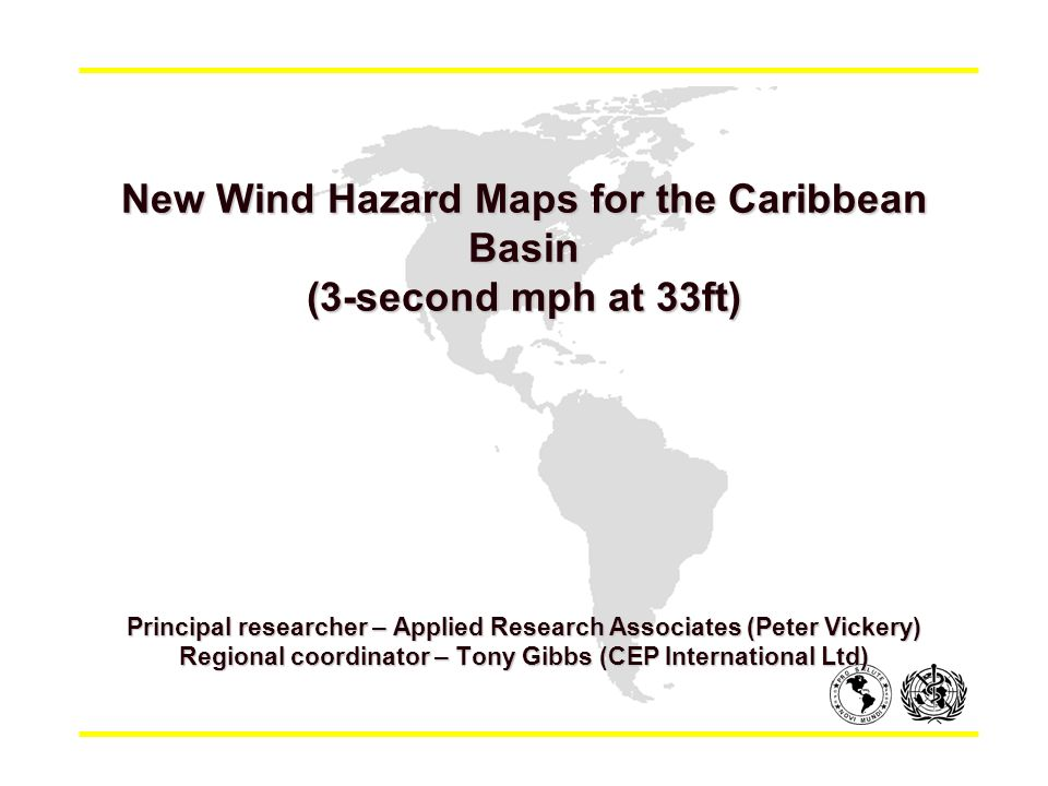 New Wind Hazard Maps for the Caribbean Basin (3-second mph at 33ft) New Wind Hazard Maps for the Caribbean Basin (3-second mph at 33ft) Principal researcher – Applied Research Associates (Peter Vickery) Regional coordinator – Tony Gibbs (CEP International Ltd)