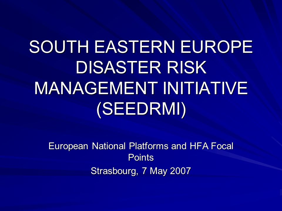 SOUTH EASTERN EUROPE DISASTER RISK MANAGEMENT INITIATIVE (SEEDRMI) European National Platforms and HFA Focal Points Strasbourg, 7 May 2007
