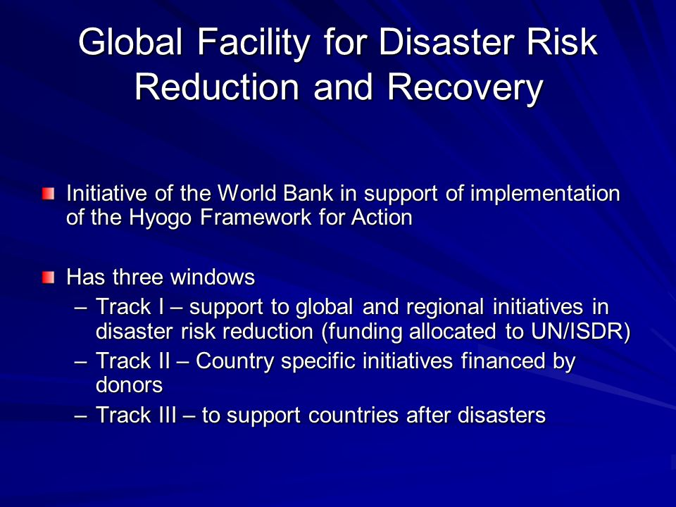 Global Facility for Disaster Risk Reduction and Recovery Initiative of the World Bank in support of implementation of the Hyogo Framework for Action Has three windows –Track I – support to global and regional initiatives in disaster risk reduction (funding allocated to UN/ISDR) –Track II – Country specific initiatives financed by donors –Track III – to support countries after disasters