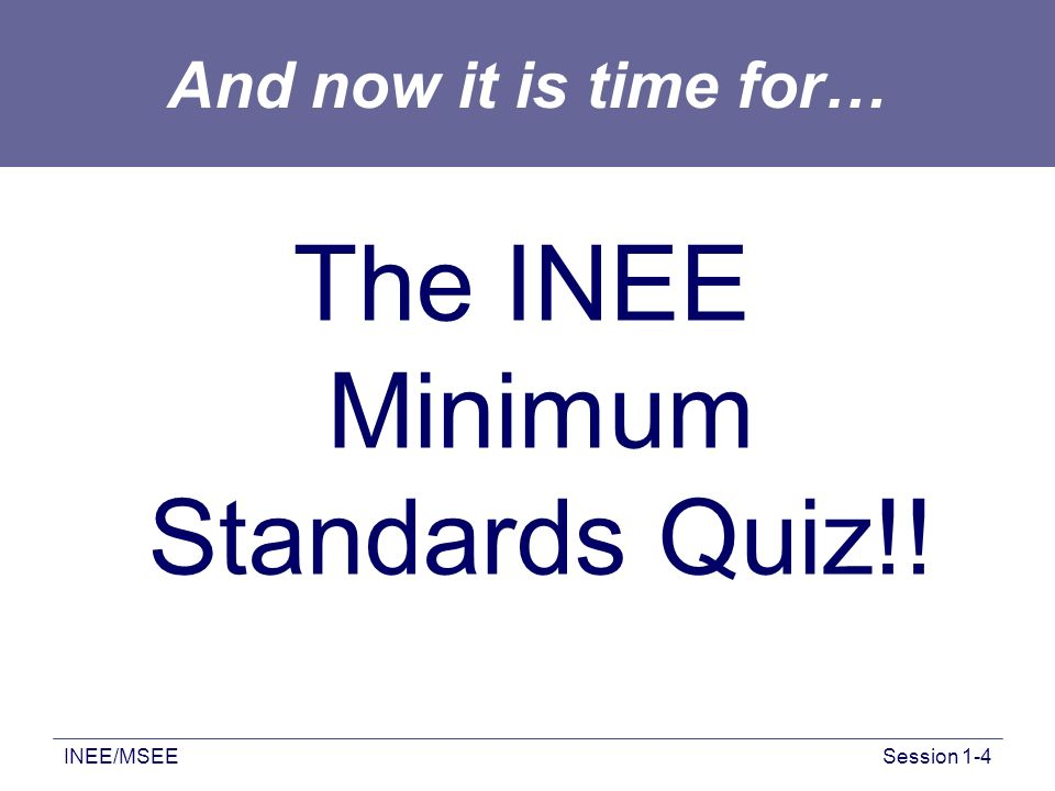 INEE/MSEESession 1-4 And now it is time for… The INEE Minimum Standards Quiz!!
