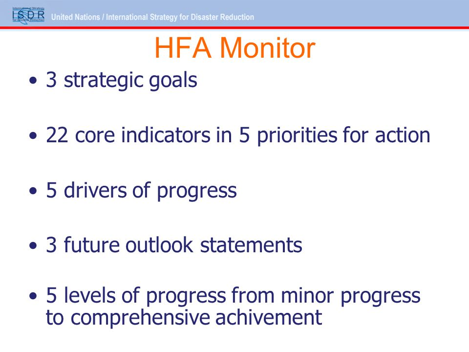 HFA Monitor 3 strategic goals 22 core indicators in 5 priorities for action 5 drivers of progress 3 future outlook statements 5 levels of progress from minor progress to comprehensive achivement