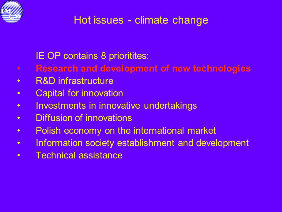 Hot issues - climate change IE OP contains 8 prioritites: Research and development of new technologies R&D infrastructure Capital for innovation Investments in innovative undertakings Diffusion of innovations Polish economy on the international market Information society establishment and development Technical assistance