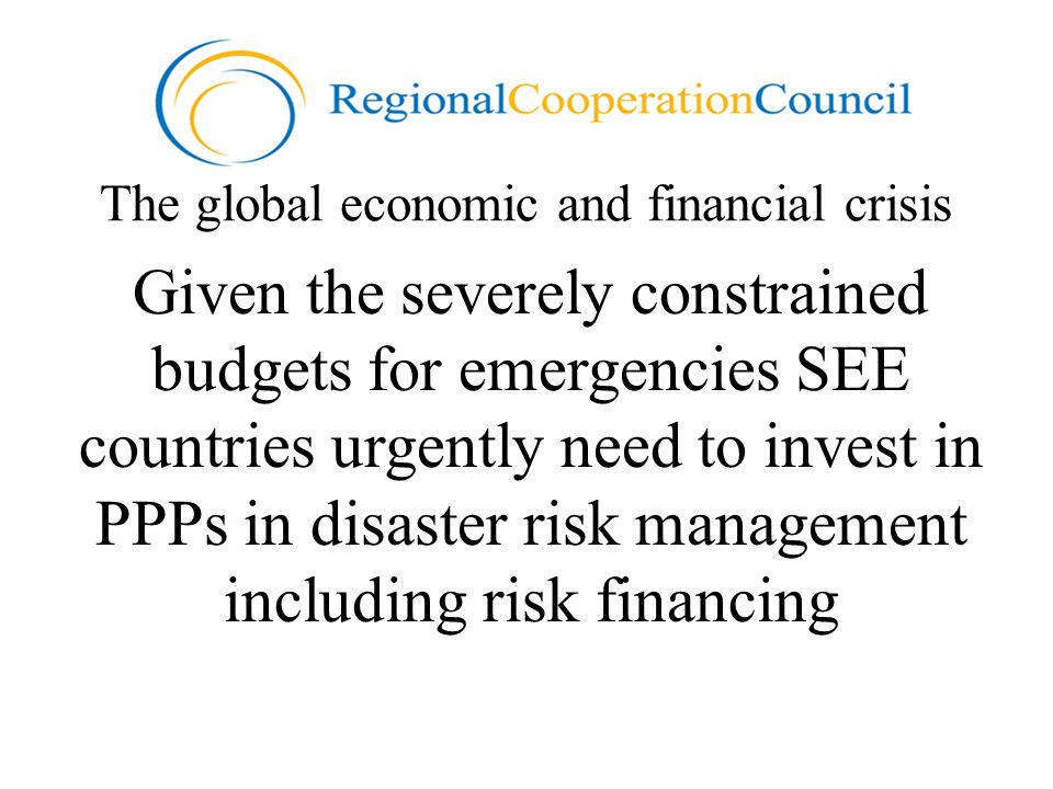 The global economic and financial crisis Given the severely constrained budgets for emergencies SEE countries urgently need to invest in PPPs in disaster risk management including risk financing