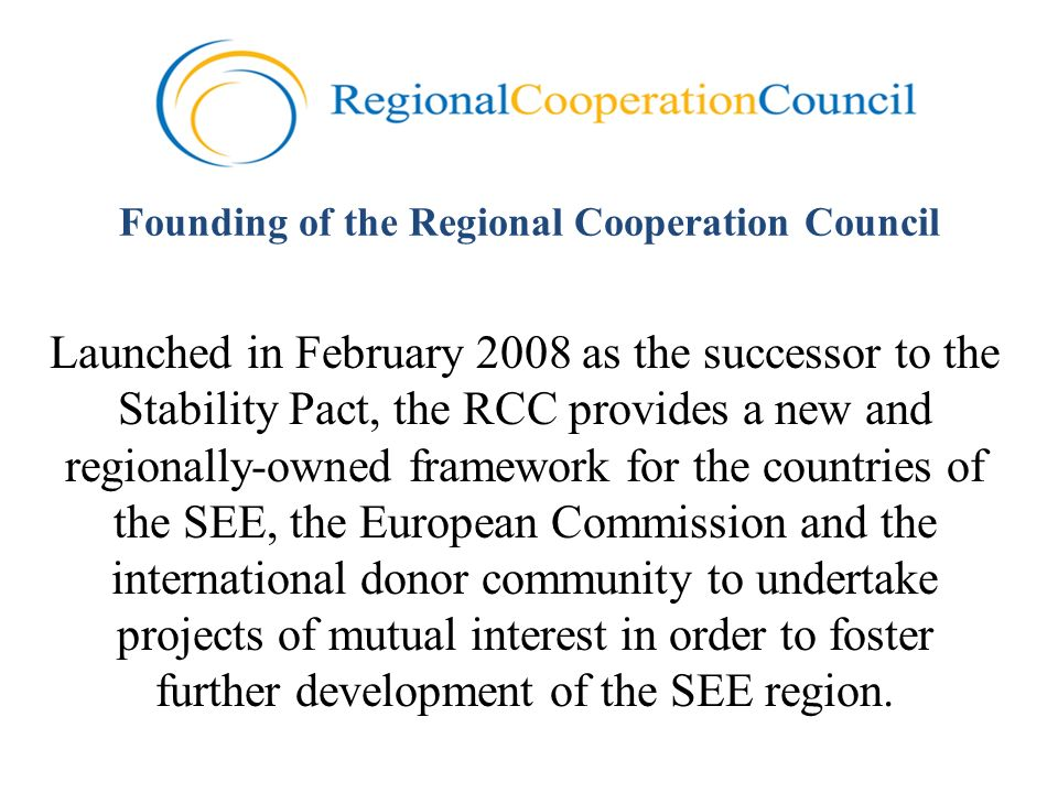 Founding of the Regional Cooperation Council Launched in February 2008 as the successor to the Stability Pact, the RCC provides a new and regionally-owned framework for the countries of the SEE, the European Commission and the international donor community to undertake projects of mutual interest in order to foster further development of the SEE region.