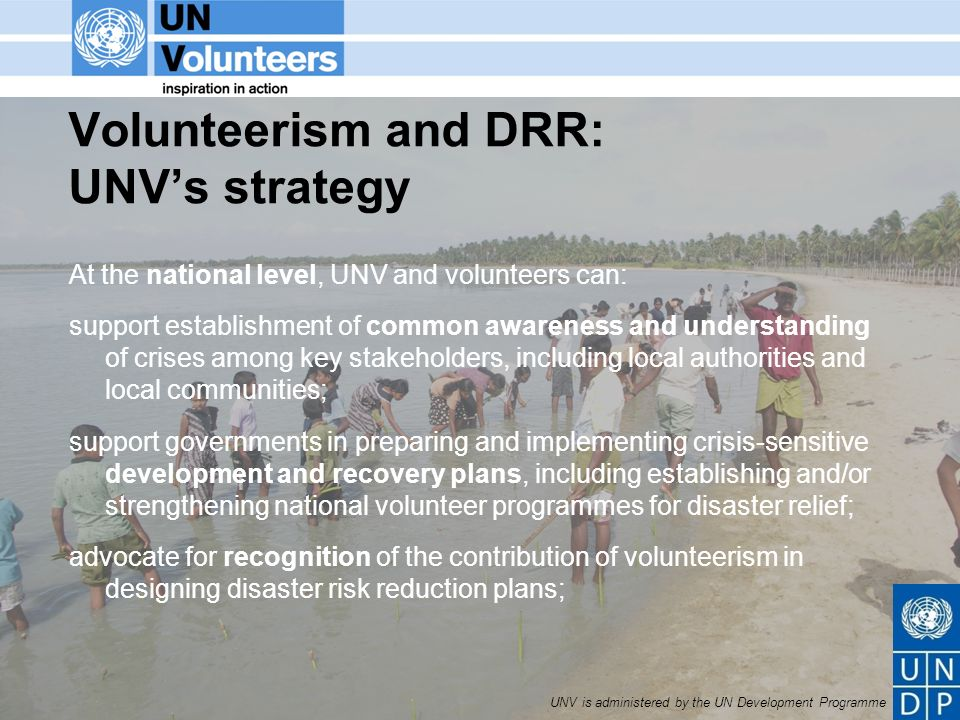 UNV is administered by the UN Development Programme Volunteerism and DRR: UNVs strategy At the national level, UNV and volunteers can: support establishment of common awareness and understanding of crises among key stakeholders, including local authorities and local communities; support governments in preparing and implementing crisis-sensitive development and recovery plans, including establishing and/or strengthening national volunteer programmes for disaster relief; advocate for recognition of the contribution of volunteerism in designing disaster risk reduction plans;