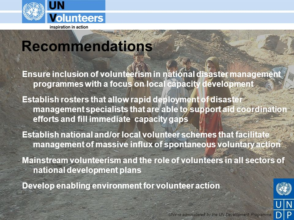 UNV is administered by the UN Development Programme Recommendations Ensure inclusion of volunteerism in national disaster management programmes with a focus on local capacity development Establish rosters that allow rapid deployment of disaster management specialists that are able to support aid coordination efforts and fill immediate capacity gaps Establish national and/or local volunteer schemes that facilitate management of massive influx of spontaneous voluntary action Mainstream volunteerism and the role of volunteers in all sectors of national development plans Develop enabling environment for volunteer action