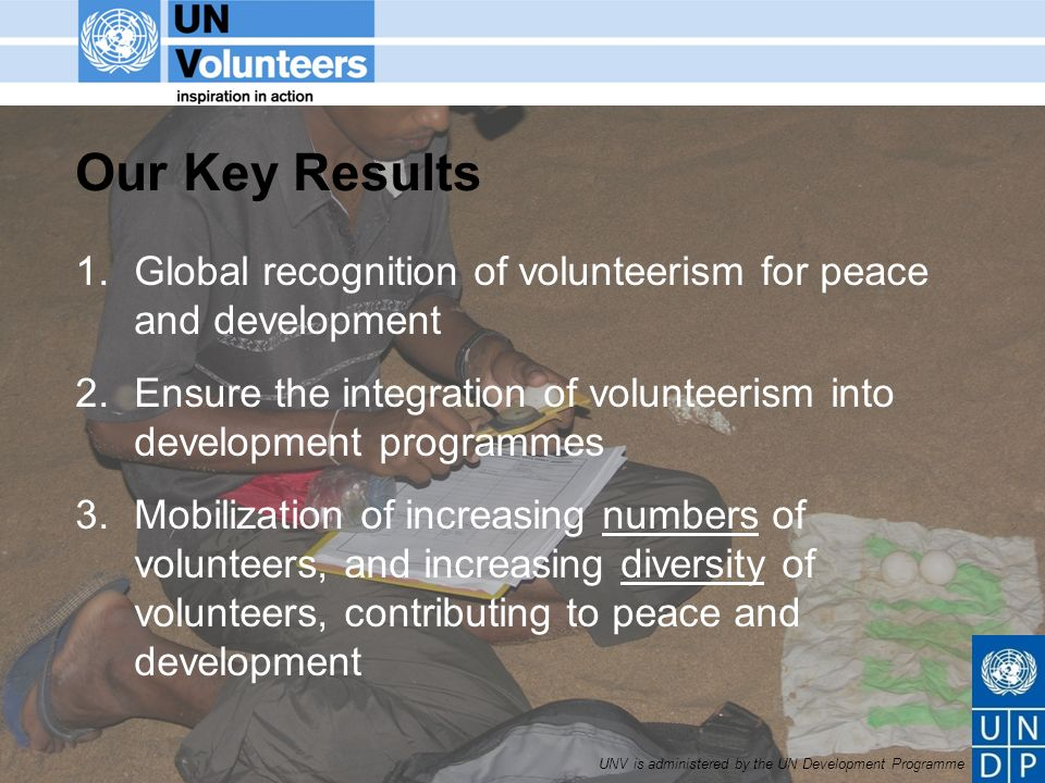 UNV is administered by the UN Development Programme Our Key Results 1.Global recognition of volunteerism for peace and development 2.Ensure the integration of volunteerism into development programmes 3.Mobilization of increasing numbers of volunteers, and increasing diversity of volunteers, contributing to peace and development