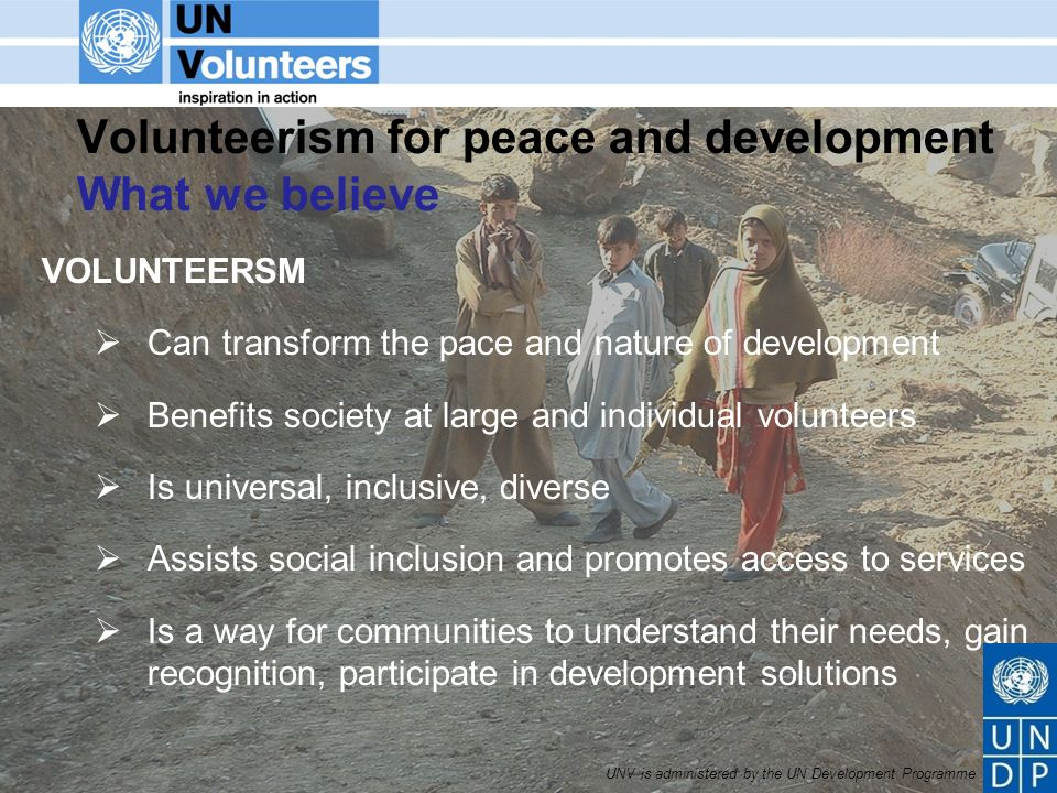 UNV is administered by the UN Development Programme Volunteerism for peace and development What we believe VOLUNTEERSM Can transform the pace and nature of development Benefits society at large and individual volunteers Is universal, inclusive, diverse Assists social inclusion and promotes access to services Is a way for communities to understand their needs, gain recognition, participate in development solutions