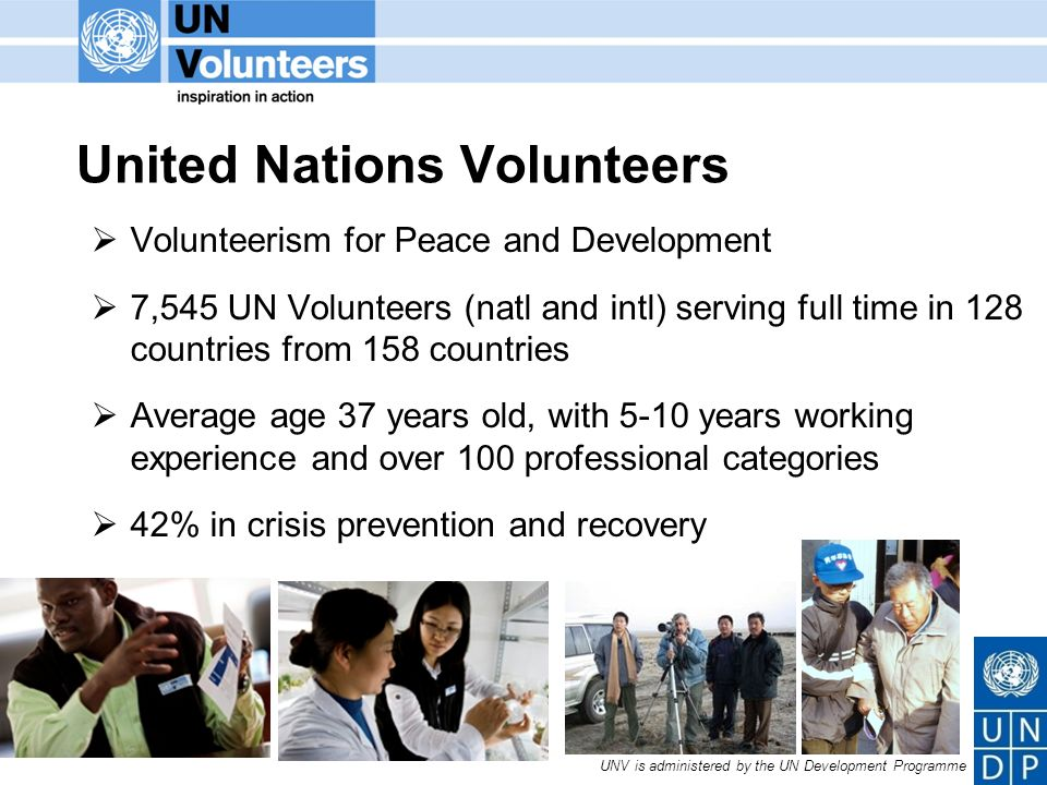 UNV is administered by the UN Development Programme United Nations Volunteers Volunteerism for Peace and Development 7,545 UN Volunteers (natl and intl) serving full time in 128 countries from 158 countries Average age 37 years old, with 5-10 years working experience and over 100 professional categories 42% in crisis prevention and recovery