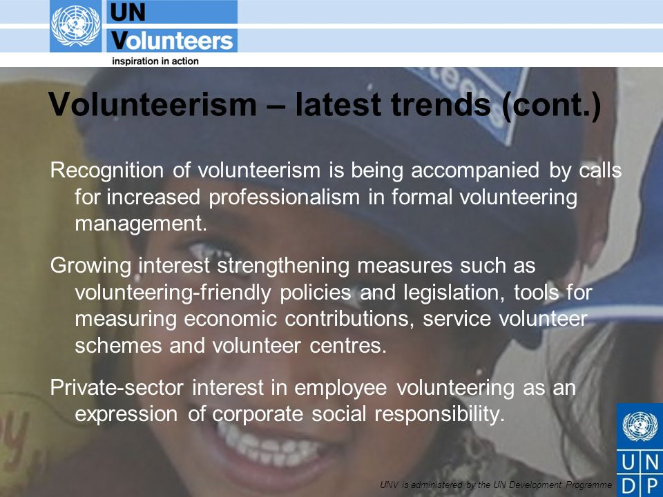 UNV is administered by the UN Development Programme Volunteerism – latest trends (cont.) Recognition of volunteerism is being accompanied by calls for increased professionalism in formal volunteering management.