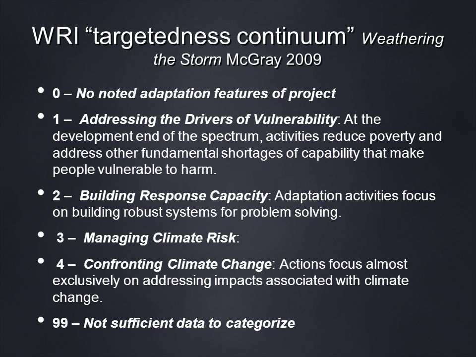 WRI targetedness continuum Weathering the Storm McGray 2009 0 – No noted adaptation features of project 1 – Addressing the Drivers of Vulnerability: At the development end of the spectrum, activities reduce poverty and address other fundamental shortages of capability that make people vulnerable to harm.