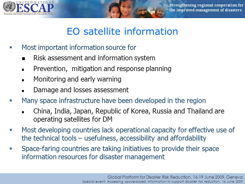 Global Platform for Disaster Risk Reduction, June 2009, Geneva Special event: Accessing space-based information to support disaster risk reduction, 16 June 2009 Most important information source for Risk assessment and information system Prevention, mitigation and response planning Monitoring and early warning Damage and losses assessment Many space infrastructure have been developed in the region China, India, Japan, Republic of Korea, Russia and Thailand are operating satellites for DM Most developing countries lack operational capacity for effective use of the technical tools – usefulness, accessibility and affordability Space-faring countries are taking initiatives to provide their space information resources for disaster management EO satellite information