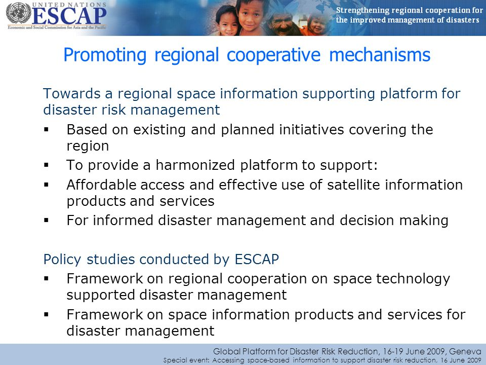 Global Platform for Disaster Risk Reduction, June 2009, Geneva Special event: Accessing space-based information to support disaster risk reduction, 16 June 2009 Towards a regional space information supporting platform for disaster risk management Based on existing and planned initiatives covering the region To provide a harmonized platform to support: Affordable access and effective use of satellite information products and services For informed disaster management and decision making Policy studies conducted by ESCAP Framework on regional cooperation on space technology supported disaster management Framework on space information products and services for disaster management Promoting regional cooperative mechanisms