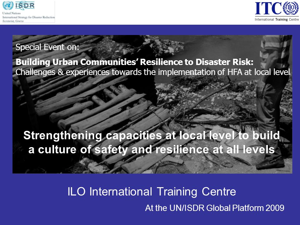 Strengthening capacities at local level to build a culture of safety and resilience at all levels ILO International Training Centre At the UN/ISDR Global Platform 2009 Special Event on: Building Urban Communities Resilience to Disaster Risk: Challenges & experiences towards the implementation of HFA at local level