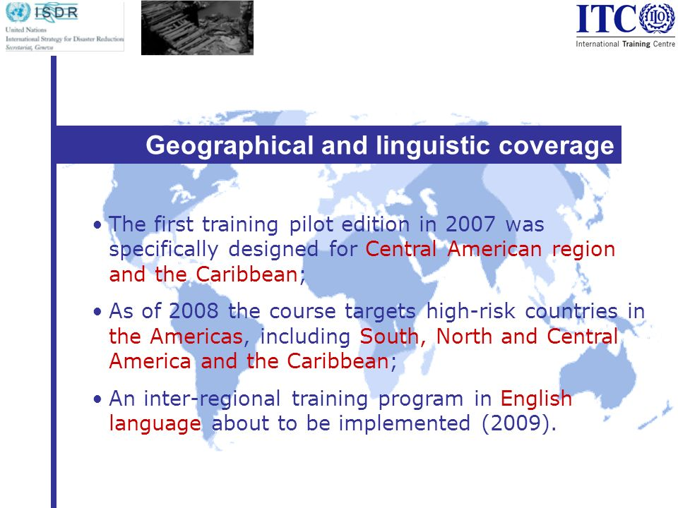 Geographical and linguistic coverage The first training pilot edition in 2007 was specifically designed for Central American region and the Caribbean; As of 2008 the course targets high-risk countries in the Americas, including South, North and Central America and the Caribbean; An inter-regional training program in English language about to be implemented (2009).
