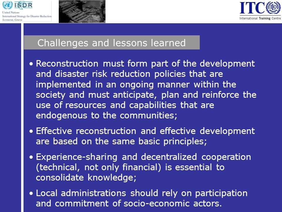 Reconstruction must form part of the development and disaster risk reduction policies that are implemented in an ongoing manner within the society and must anticipate, plan and reinforce the use of resources and capabilities that are endogenous to the communities; Effective reconstruction and effective development are based on the same basic principles; Experience-sharing and decentralized cooperation (technical, not only financial) is essential to consolidate knowledge; Local administrations should rely on participation and commitment of socio-economic actors.