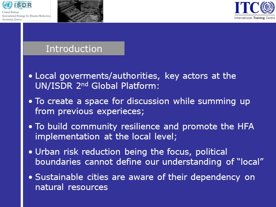 Local goverments/authorities, key actors at the UN/ISDR 2 nd Global Platform: To create a space for discussion while summing up from previous experieces; To build community resilience and promote the HFA implementation at the local level; Urban risk reduction being the focus, political boundaries cannot define our understanding of local Sustainable cities are aware of their dependency on natural resources Introduction