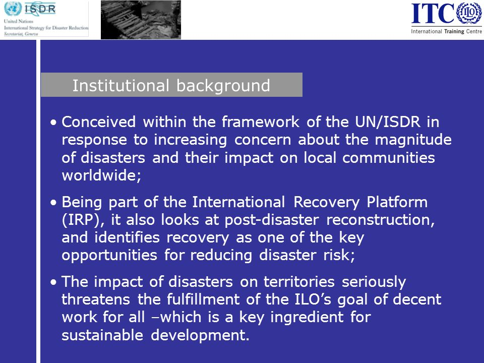 Conceived within the framework of the UN/ISDR in response to increasing concern about the magnitude of disasters and their impact on local communities worldwide; Being part of the International Recovery Platform (IRP), it also looks at post-disaster reconstruction, and identifies recovery as one of the key opportunities for reducing disaster risk; The impact of disasters on territories seriously threatens the fulfillment of the ILOs goal of decent work for all –which is a key ingredient for sustainable development.