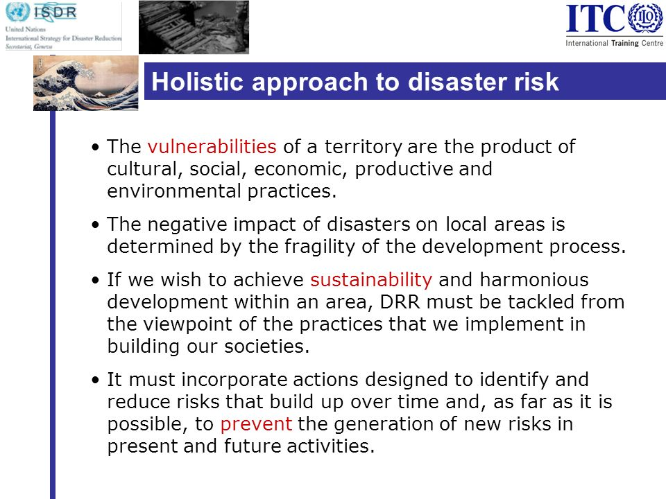 Holistic approach to disaster risk reduction The vulnerabilities of a territory are the product of cultural, social, economic, productive and environmental practices.