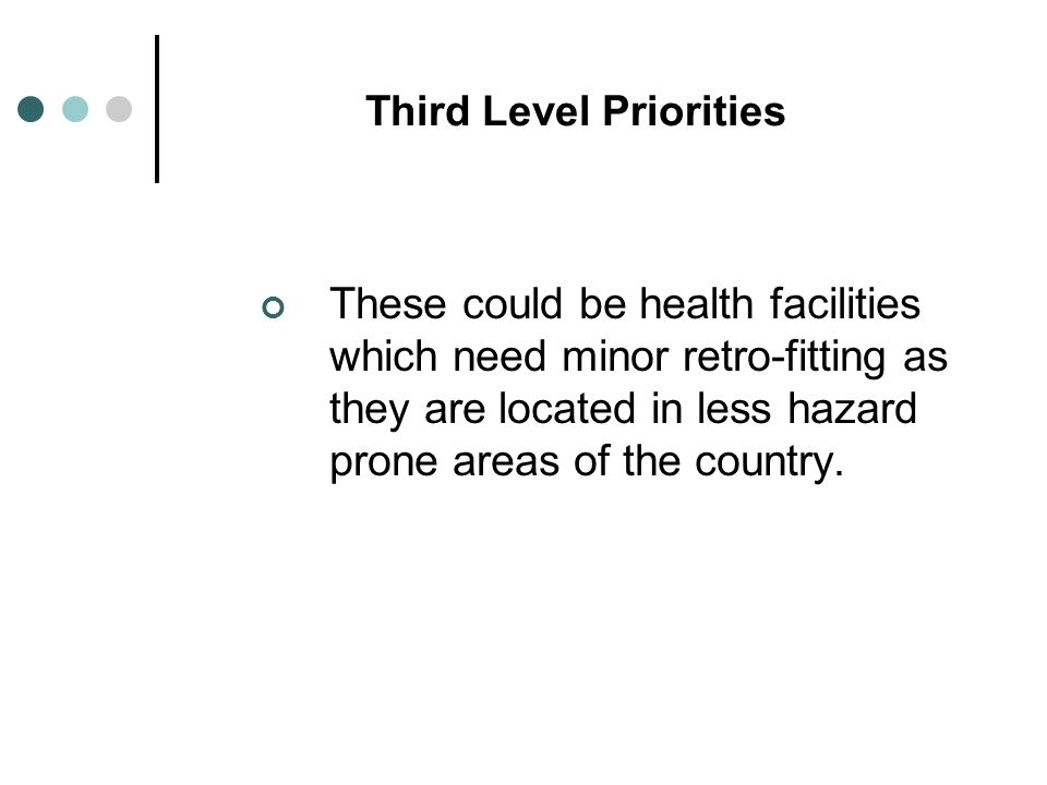 Third Level Priorities These could be health facilities which need minor retro-fitting as they are located in less hazard prone areas of the country.