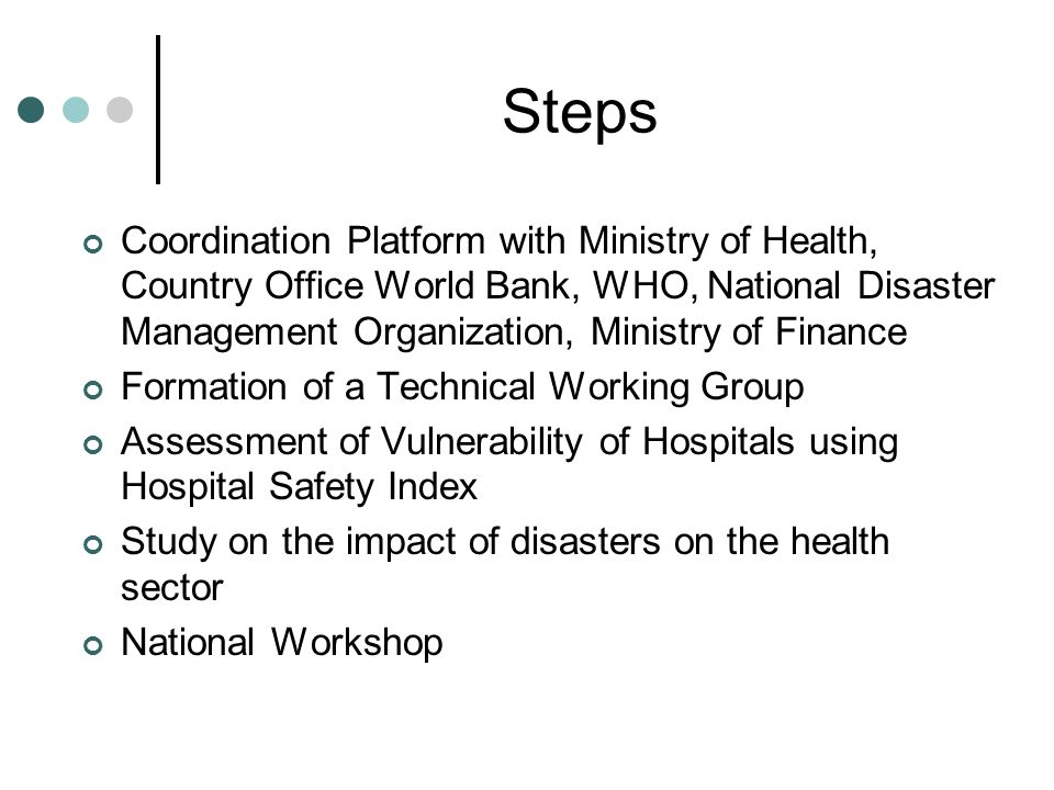 Steps Coordination Platform with Ministry of Health, Country Office World Bank, WHO, National Disaster Management Organization, Ministry of Finance Formation of a Technical Working Group Assessment of Vulnerability of Hospitals using Hospital Safety Index Study on the impact of disasters on the health sector National Workshop