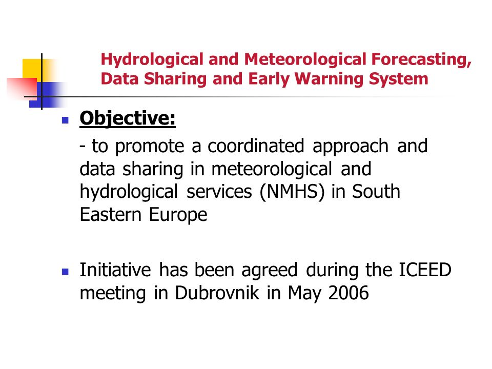 Hydrological and Meteorological Forecasting, Data Sharing and Early Warning System Objective: - to promote a coordinated approach and data sharing in meteorological and hydrological services (NMHS) in South Eastern Europe Initiative has been agreed during the ICEED meeting in Dubrovnik in May 2006