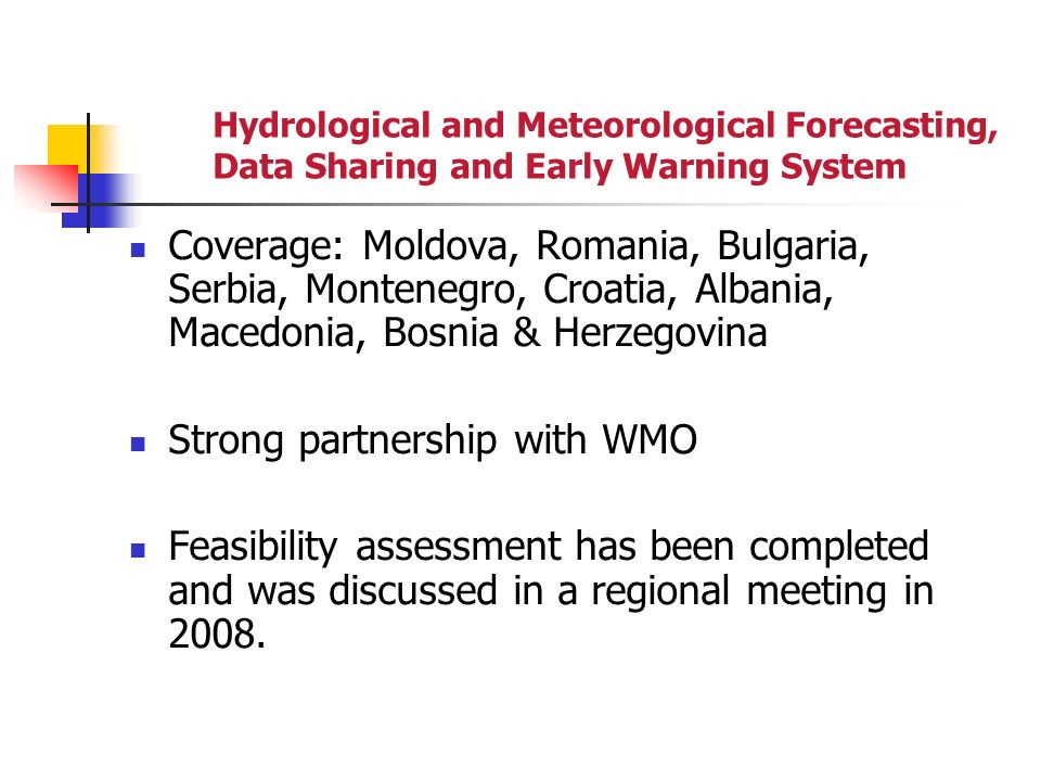 Hydrological and Meteorological Forecasting, Data Sharing and Early Warning System Coverage: Moldova, Romania, Bulgaria, Serbia, Montenegro, Croatia, Albania, Macedonia, Bosnia & Herzegovina Strong partnership with WMO Feasibility assessment has been completed and was discussed in a regional meeting in 2008.