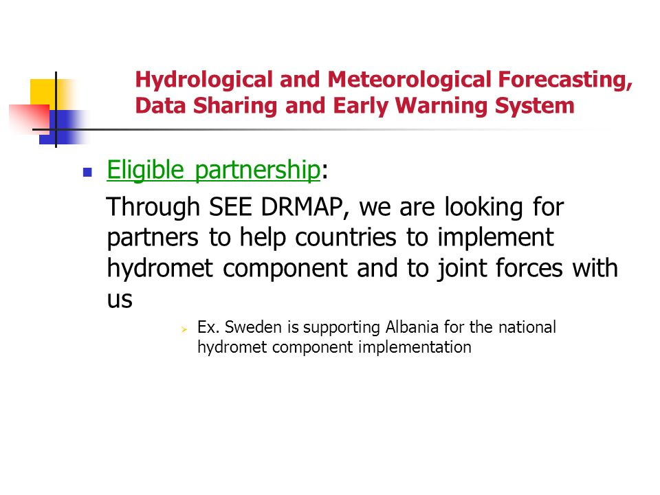 Hydrological and Meteorological Forecasting, Data Sharing and Early Warning System Eligible partnership: Through SEE DRMAP, we are looking for partners to help countries to implement hydromet component and to joint forces with us Ex.