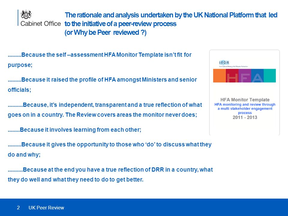 The rationale and analysis undertaken by the UK National Platform that led to the initiative of a peer-review process (or Why be Peer reviewed ) 2UK Peer Review.........Because the self –assessment HFA Monitor Template isnt fit for purpose;.........Because it raised the profile of HFA amongst Ministers and senior officials;..........Because, its independent, transparent and a true reflection of what goes on in a country.