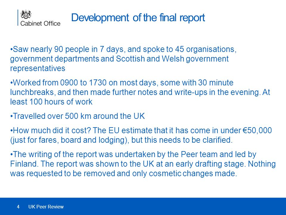 Development of the final report Saw nearly 90 people in 7 days, and spoke to 45 organisations, government departments and Scottish and Welsh government representatives Worked from 0900 to 1730 on most days, some with 30 minute lunchbreaks, and then made further notes and write-ups in the evening.
