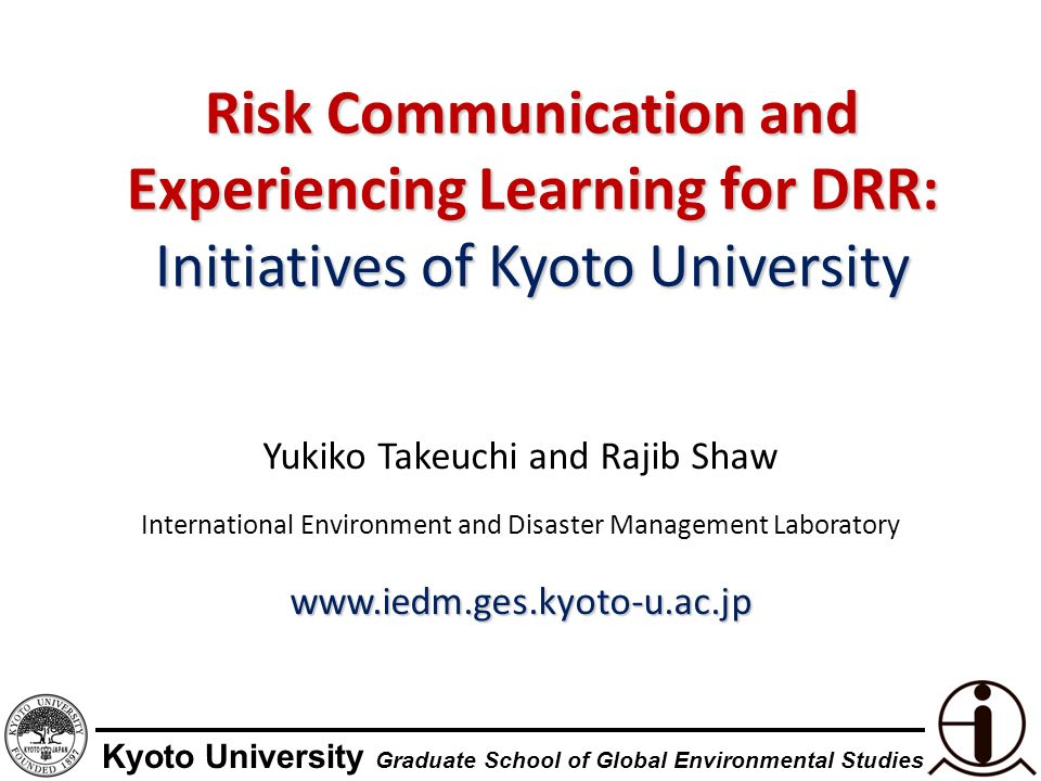 Kyoto University Graduate School of Global Environmental Studies Risk Communication and Experiencing Learning for DRR: Initiatives of Kyoto University Yukiko Takeuchi and Rajib Shaw International Environment and Disaster Management Laboratorywww.iedm.ges.kyoto-u.ac.jp