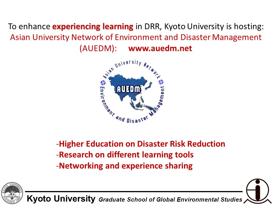 Kyoto University Graduate School of Global Environmental Studies experiencing learning To enhance experiencing learning in DRR, Kyoto University is hosting: Asian University Network of Environment and Disaster Management (AUEDM): www.auedm.net -Higher Education on Disaster Risk Reduction -Research on different learning tools -Networking and experience sharing