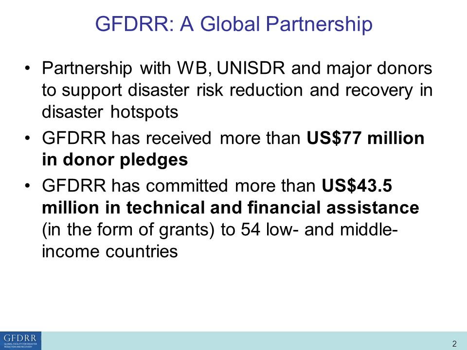 World Bank Role in Disaster Risk Management and Finance 2 GFDRR: A Global Partnership Partnership with WB, UNISDR and major donors to support disaster risk reduction and recovery in disaster hotspots GFDRR has received more than US$77 million in donor pledges GFDRR has committed more than US$43.5 million in technical and financial assistance (in the form of grants) to 54 low- and middle- income countries